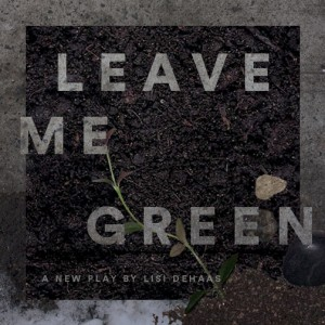 Apt 10C Productions and Kindling Theater Company present LEAVE ME GREEN, written by Lisi DeHaas and directed by Jay Stull