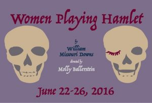 Tongue in Cheek Theater Productions presents Women Playing Hamlet, written by William Missouri Downs and directed by Molly Ballerstein