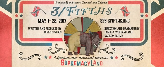 3-Legged Dog presents 3/FIFTHS, a radically interactive Carnival and Cabaret, conceived, written, & produced by James Scruggs