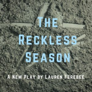 Boomerang Theatre Company presents THE RECKLESS SEASON, written by Lauren Ferebee, directed by Dominic D'Andrea