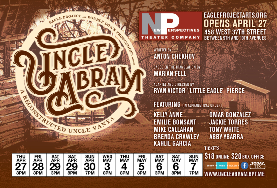"The Eagle Project presents UNCLE ABRAM, a Reconstructed Uncle Vanya, adapted and directed by Ryan Victor ""Little Eagle"" Pierce"