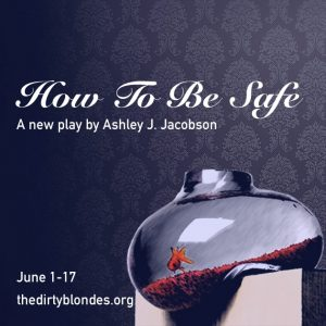 The Dirty Blondes present HOW TO BE SAFE, written by Ashley J. Jacobson, directed by Cezar Williams