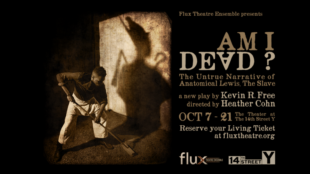 Flux Theatre Ensemble presents AM I DEAD? THE UNTRUE NARRATIVE OF ANATOMICAL LEWIS, THE SLAVE written by Kevin R. Free, directed by Heather Cohn, at The 14th Street Y