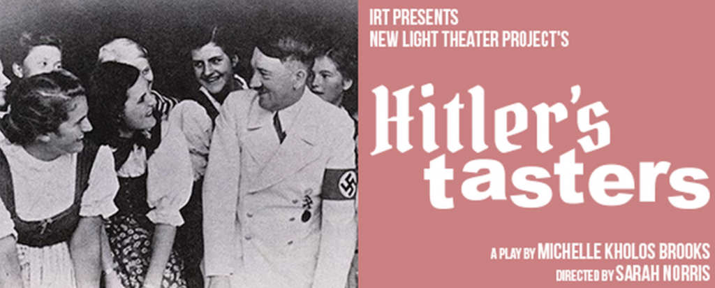 IRT presents New Light Theater Project's HITLER'S TASTERS, written by Michelle Kholos Brooks, directed by Sarah Norris, at IRT Theater
