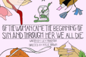 Normal Ave and Leigh Honigman present the World Premiere of Of the Woman Came the Beginning of Sin and Through Her We All Die, written by Lily Houghton and directed by Kylie M. Brown at the Medicine Show Theatre