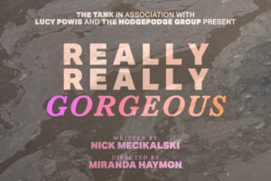 The Tank in association with Lucy Powis and The Hodgepodge Group presents REALLY REALLY GORGEOUS, written by Nick Mecikalski, directed by Miranda Haymon